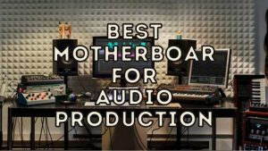 Best Motherboard For Audio Production